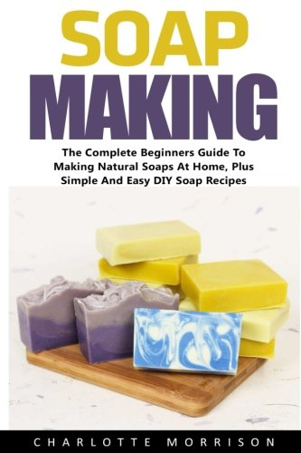 Soap Making: The Complete Beginners Guide To Making Natural Soaps At Home, Plus Simple And Easy DIY Soap Recipes! (Soap Making Advice, Aromatherapy, How To Make Soap)