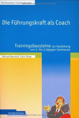 Die Führungskraft als Coach: Trainingsbausteine zur Gestaltung von 2- bis 3-tägigen Seminaren