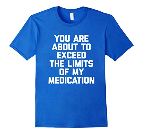mens-you-are-about-to-exceed-the-limits-of-my-medication-t-shirt-large-royal-blue