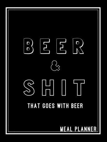 Beer and Shit That Goes With Beer: 6x8 in Weekly Meal Planner Grocery Planner- Makes The Perfect Personalized Gift for Men or Women! Funny Meal ... Planner; Food Journal; Family Meal Planner PDF