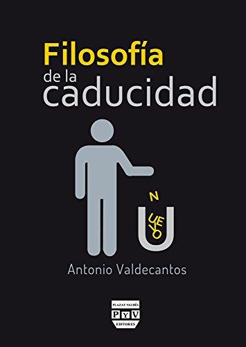 FILOSOFÍA DE LA CADUCIDAD Antonio Valdecantos Alcaide