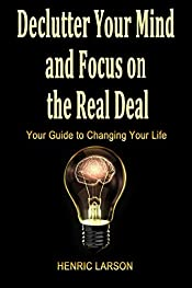 Declutter Your Mind and Focus on the Real Deal: Your Guide to Changing Your Life