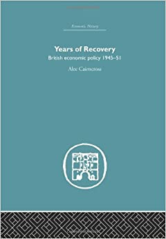 Years of Recovery: British Economic Policy 1945-51 (Economic History) (Volume 5)