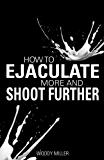 How To Ejaculate More & Shoot Further: Increase Semen And Cum Like A Porn Star!