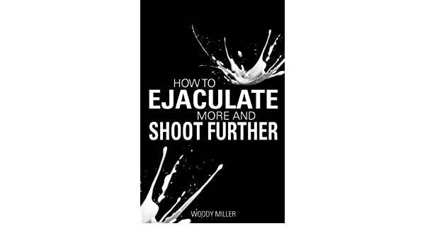 How To Ejaculate More & Shoot Further: Increase Semen And Cum Like A Porn Star! (The How-To Gay Sex Series Book 4) (English Edition) eBook: Woody Miller The ...