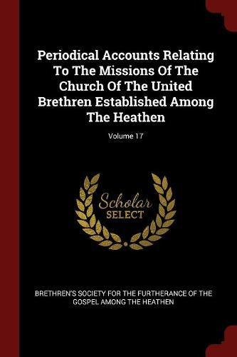 Periodical Accounts Relating To The Missions Of The Church Of The United Brethren Established Among The Heathen; Volume 17 PDF
