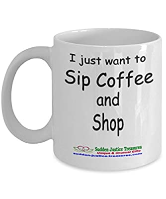 I Just Want To Sip Coffee And Shop White Mug Unique Birthday, Special Or Funny Occasion Gift. Best 11 Oz Ceramic Novelty Cup for Coffee, Tea, Hot Chocolate Or Toddy