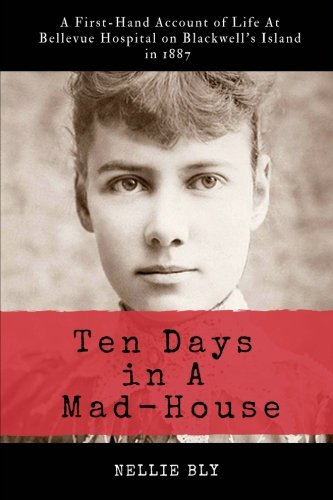 Ten Days in A Mad-House : Illustrated and Annotated : A First-Hand Account of Life At Bellevue Hospital on Blackwell's Island in 1887
