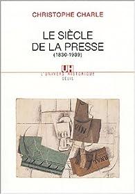Le siècle de la presse (1830-1939) par Christophe Charle