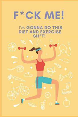 F*CK ME! I'M GONNA DO THIS DIET AND EXERCISE SHIT: A Daily Food and Exercise Journal to Help You Become the Best Version of Yourself, (90 Days Meal and Activity Tracker) (Best Paleo Diet App)