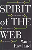 Spirit of the Web : The Age of Information from Telegraph to Internet, Rowland, Wade, 189589798X