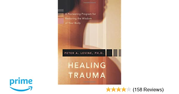 Healing Trauma: A Pioneering Program for Restoring the Wisdom of Your Body