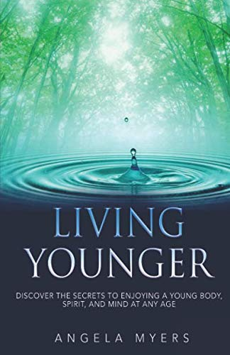 Living Younger: Discover the Secrets to enjoying a young body, spirit, and mind at any age!