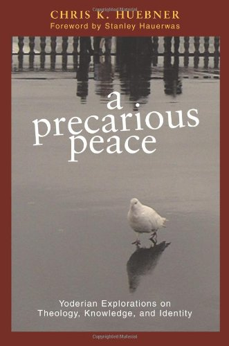 A Precarious Peace: Yoderian Explorations on Theology, Knowledge, And Identity (Polyglossia: Radical Reformation Theolog