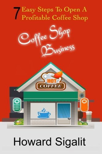 Read Online Coffee Shop Business: 7 Easy Steps To Open A Profitable Coffee Shop ebook