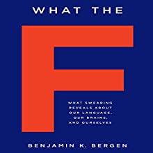 What the F: What Swearing Reveals About Our Language, Our Brains, and Ourselves Audiobook by Benjamin K. Bergen Narrated by Benjamin K. Bergen