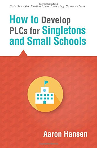 How to Develop PLCs for Singletons and Small Schools (Creating Vertical, Virtual, and Interdisciplinary Teams to Eliminate Teacher Isolation) (Solutions)