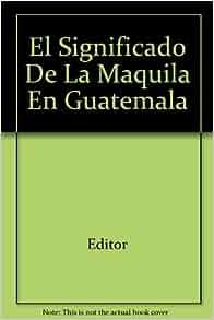 El Significado De La Maquila En Guatemala: Editor: Amazon
