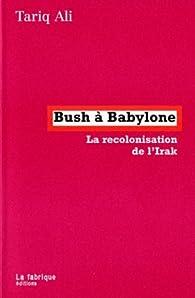 Bush à Babylone : La recolonisation de l'Irak par Tariq Ali