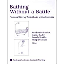 Bathing Without a Battle: Personal Care of Individuals with Dementia (SPRINGER SERIES ON GERIATRIC NURSING)