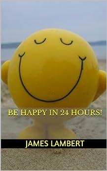 Be Happy In 24 Hours! by [Lambert, James]