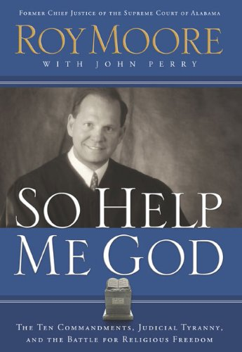 Download So Help Me God: The Ten Commandments, Judicial Tyranny, and the Battle for Religious Freedom PDF