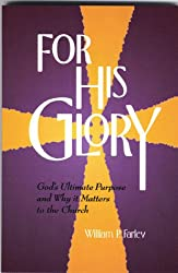 For His Glory : God's Ultimate Purpose and Why it Matters to the Church