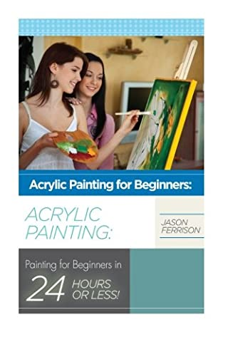 Acrylic Painting for Beginners: The Ultimate Crash Course Guide to Mastering Acrylic Painting in 24 hours or Less! (Acrylic Painting - Acrylic ... - Oil Painting for Beginners - How to (Acrylic Paint Beginner)