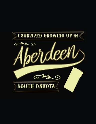 I Survived Growing Up In Aberdeen South Dakota: Lined Travel Notebook Journal -