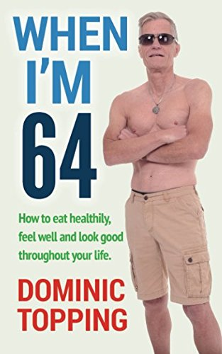 When I'm Sixty-Four (How to eat healthily, feel well and look good throughout your life)