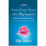 100 Aromatherapy Recipes for Beginners: 100 DIY Essential Oil Recipes for House Cleaning, Personal Beauty, and Optimal Health