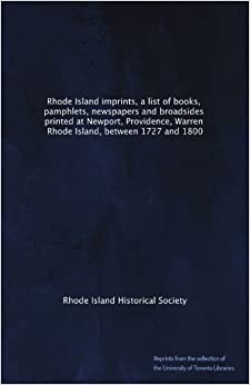 Rhode Island imprints, a list of books, pamphlets, newspapers and broadsides printed at Newport, Providence, Warren, Rhode Island, between 1727 and 1800
