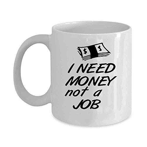 Funny Coffee i need money not a job Mugs Funny Ceramic Coffee Mug, 11oz, White