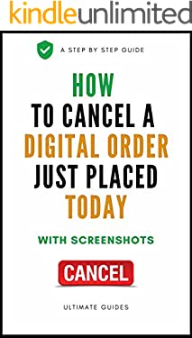 How To Cancel Digital Order Just Placed Today: A Complete Step By Step Guide On How To Cancel Digital Order Just Placed With Actual Screenshots (Quick Guides Book 2)