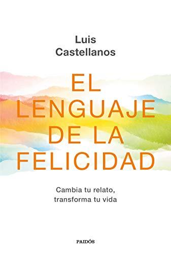 El lenguaje de la felicidad: Cambia tu relato, transforma tu vida (Contextos) por Luis Castellanos