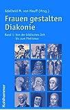 Frauen gestalten Diakonie, Band 1: Von der biblischen Zeit bis zum Pietismus