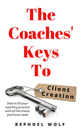 The Coaches Keys To Client Creation: How to fill your coaching practice with all the clients you'll ever need
