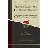 Francis Bacon and His Secret Society: An Attempt to Collect and Unite the Lost Links of a Long and Strong Chain (Classic Reprint)