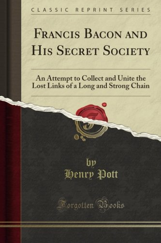 Francis Bacon and His Secret Society: An Attempt to Collect and Unite the Lost Links of a Long and Strong Chain (Classic Reprint) ebook