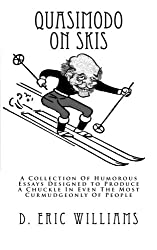 Quasimodo On Skis: A Collection Of Humorous Essays Designed to Produce A Chuckle In Even The Most Curmudgeonly Of People