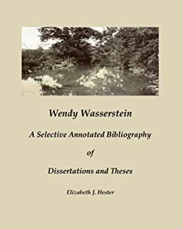 Wendy Wasserstein: A Selective Annotated Bibliography of Dissertations and Theses by [Hester, Elizabeth]