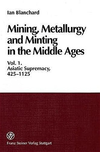 Mining, Metallurgy and Minting in the Middle Ages: Vol. I: Asiatic Supremacy, 425-1125