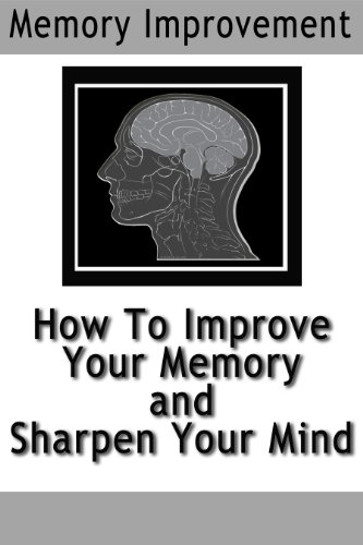 Memory Improvement: How To Improve Your Memory and Sharpen Your Mind