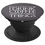THAT'S WHAT I DO I DRINK COFFEE AND I KNOW THINGS Design - PopSockets Grip and Stand for Phones and Tablets