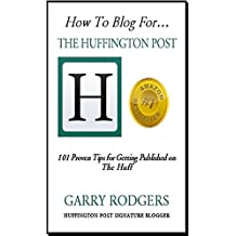 How To Blog For The Huffington Post: 101 Proven Tips for Getting Published on the Huff