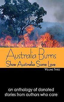 Australia Burns Volume Three (Show Australia Some Love Book 3) by [Authors, Wild Rose Press]