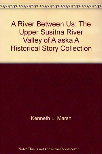 A River Between Us: The Upper Susitna River Valley of Alaska, A Historical Story Collection pdf epub