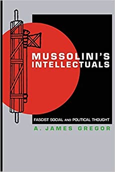 Mussolini's Intellectuals: Fascist Social and Political Thought by A. James Gregor (2009-01-10)