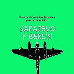 Historia de Sarajevo y Berlín: Epicentro de las guerras mundiales [The History of Sarajevo and Berlin: Epicenters of World Wars]