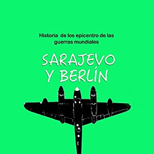 Historia de Sarajevo y Berlín: Epicentro de las guerras mundiales [The History of Sarajevo and Berlin: Epicenters of World Wars] Audiobook
